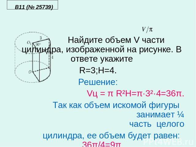 B11 (№ 25739) Найдите объем V части цилиндра, изображенной на рисунке. В ответе укажите R=3;H=4. Решение: Vц = π R²H=π·3²·4=36π. Так как объем искомой фигуры занимает ¼ часть целого цилиндра, ее объем будет равен: 36π/4=9π По условию задачи объем ис…