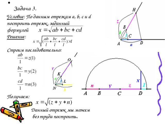 Задача 3. Условие: По данным отрезкам a, b, с и d построить отрезок, заданный формулой Решение: Строим последовательно: Получаем: Данный отрезок мы можем без труда построить.
