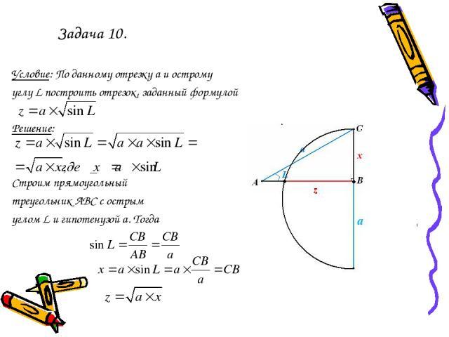 Задача 10. Условие: По данному отрезку а и острому углу L построить отрезок, заданный формулой Решение: Строим прямоугольный треугольник АВС с острым углом L и гипотенузой а. Тогда a