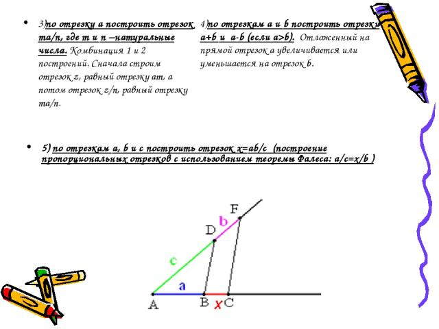 3)по отрезку а построить отрезок ma/n, где m и n –натуральные числа. Комбинация 1 и 2 построений. Сначала строим отрезок z, равный отрезку am, а потом отрезок z/n, равный отрезку ma/n. 4)по отрезкам a и b построить отрезки a+b и a-b (если a>b). Отло…