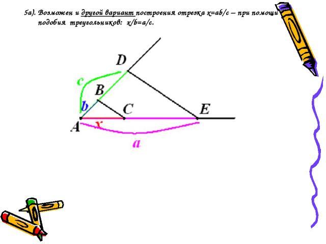 5a). Возможен и другой вариант построения отрезка х=ab/с – при помощи подобия треугольников: x/b=a/c.