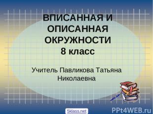 ВПИСАННАЯ И ОПИСАННАЯ ОКРУЖНОСТИ 8 класс Учитель Павликова Татьяна Николаевна 5k