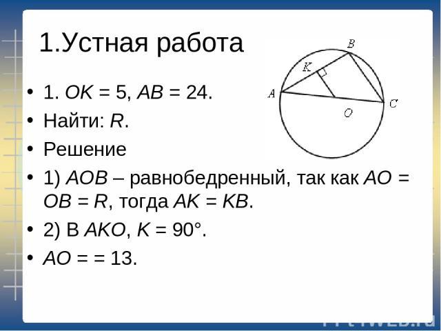 1.Устная работа 1. ОK = 5, АВ = 24. Найти: R. Решение 1) АОВ – равнобедренный, так как АО = ОВ = R, тогда АK = KВ. 2) В АKО, K = 90°. АО = = 13.