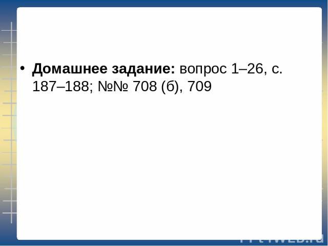 Домашнее задание: вопрос 1–26, с. 187–188; №№ 708 (б), 709
