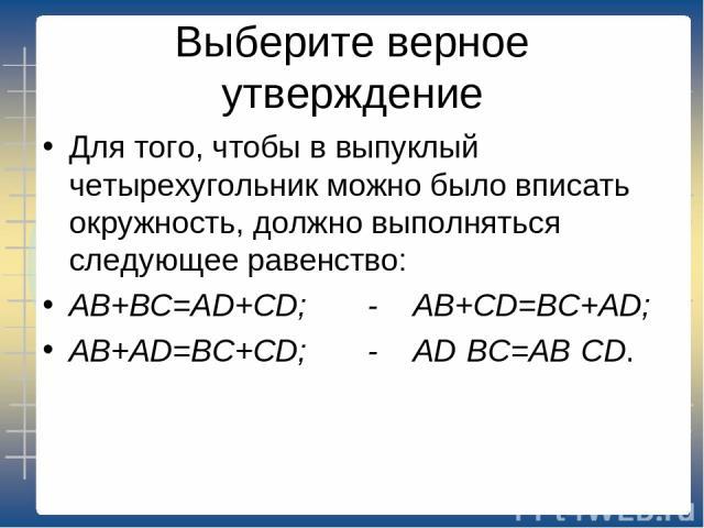 Выберите верное утверждение Для того, чтобы в выпуклый четырехугольник можно было вписать окружность, должно выполняться следующее равенство: AB+BC=AD+CD; - AB+CD=BC+AD; AB+AD=BC+CD; - AD·BC=AB·CD.