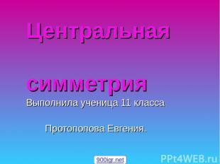 Центральная симметрия Выполнила ученица 11 класса Протопопова Евгения. 900igr.ne