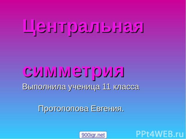 Центральная симметрия Выполнила ученица 11 класса Протопопова Евгения. 900igr.net