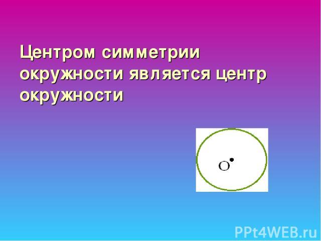Центром симметрии окружности является центр окружности