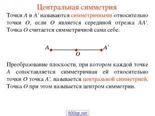 Центральная симметрия Точки А и А' называются симметричными относительно точки О