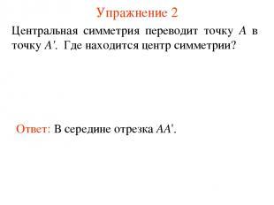 Упражнение 2 Ответ: В середине отрезка AA'. Центральная симметрия переводит точк