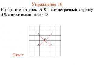 Упражнение 16 Изобразите отрезок A'B', симметричный отрезку AB, относительно точ