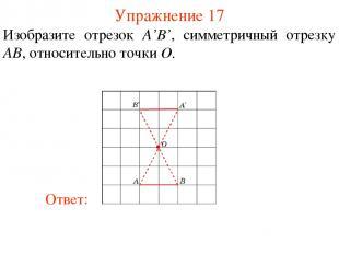 Упражнение 17 Изобразите отрезок A'B', симметричный отрезку AB, относительно точ