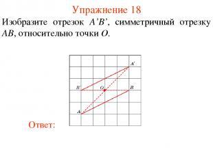 Упражнение 18 Изобразите отрезок A'B', симметричный отрезку AB, относительно точ