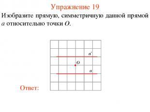 Упражнение 19 Изобразите прямую, симметричную данной прямой a относительно точки
