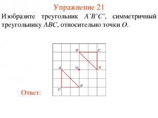 Упражнение 21 Изобразите треугольник A'B'С', симметричный треугольнику ABC, отно