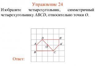 Упражнение 24 Изобразите четырехугольник, симметричный четырехугольнику ABCD, от