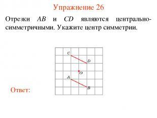 Упражнение 26 Отрезки AB и CD являются центрально-симметричными. Укажите центр с