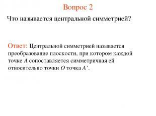 Вопрос 2 Что называется центральной симметрией? Ответ: Центральной симметрией на