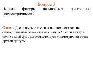 Вопрос 3 Какие фигуры называются центрально симметричными? Ответ: Две фигуры F и