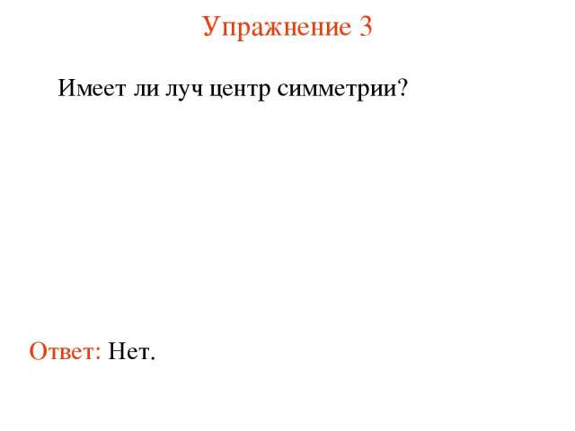 Упражнение 3 Имеет ли луч центр симметрии? Ответ: Нет.