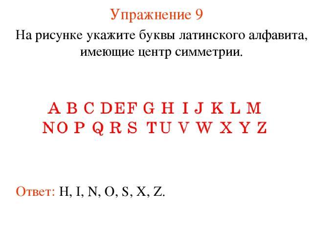 Упражнение 9 На рисунке укажите буквы латинского алфавита, имеющие центр симметрии. Ответ: H, I, N, O, S, X, Z.