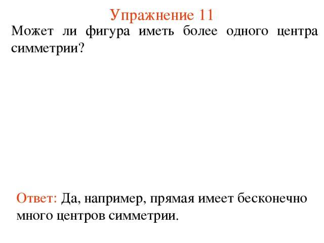 Упражнение 11 Может ли фигура иметь более одного центра симметрии? Ответ: Да, например, прямая имеет бесконечно много центров симметрии.