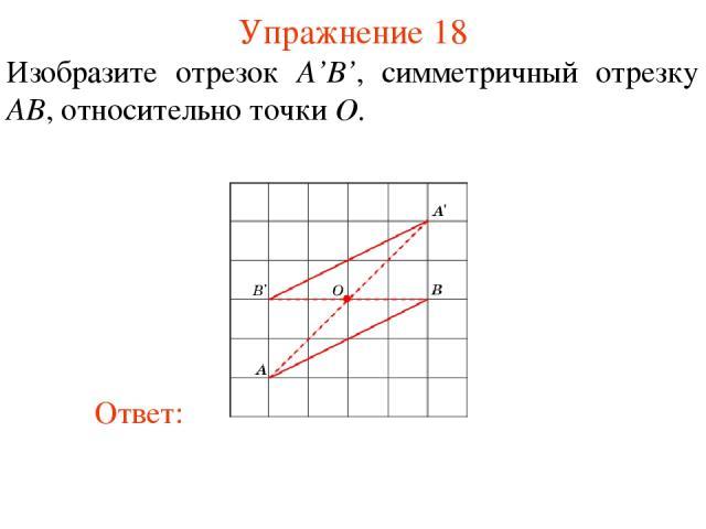 Упражнение 18 Изобразите отрезок A'B', симметричный отрезку AB, относительно точки O.
