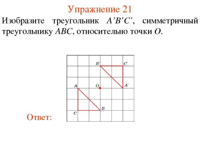 Упражнение 21 Изобразите треугольник A'B'С', симметричный треугольнику ABC, относительно точки O.