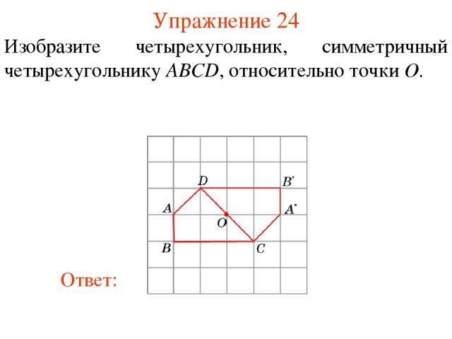 Упражнение 24 Изобразите четырехугольник, симметричный четырехугольнику ABCD, относительно точки O.