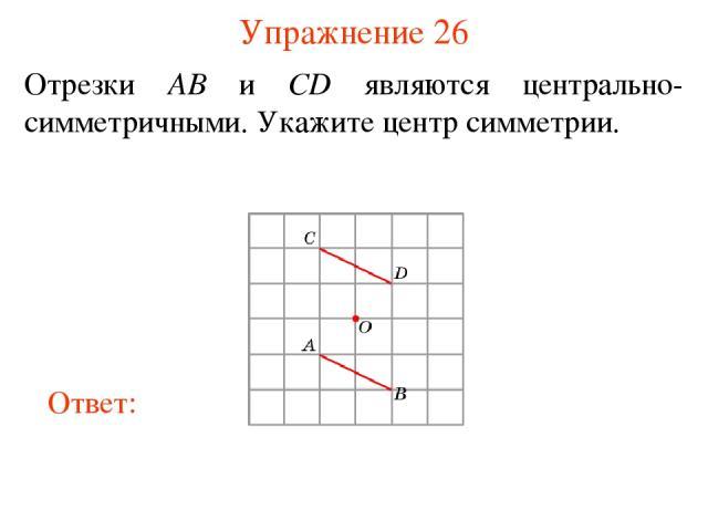 Упражнение 26 Отрезки AB и CD являются центрально-симметричными. Укажите центр симметрии.