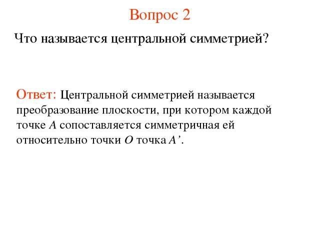Вопрос 2 Что называется центральной симметрией? Ответ: Центральной симметрией называется преобразование плоскости, при котором каждой точке А сопоставляется симметричная ей относительно точки О точка А'.
