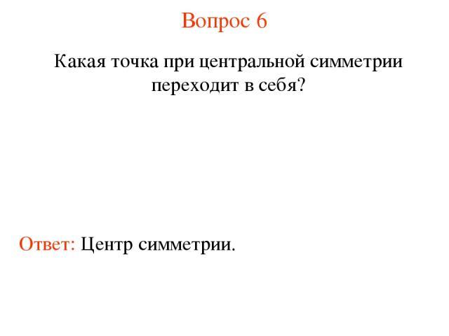 Вопрос 6 Какая точка при центральной симметрии переходит в себя? Ответ: Центр симметрии.