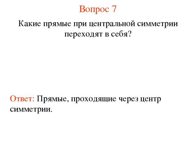 Вопрос 7 Какие прямые при центральной симметрии переходят в себя? Ответ: Прямые, проходящие через центр симметрии.