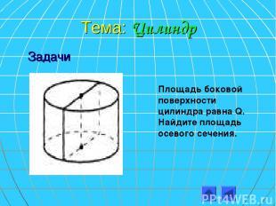 Тема: Цилиндр Площадь боковой поверхности цилиндра равна Q. Найдите площадь осев