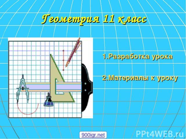Геометрия 11 класс 1.Разработка урока 2.Материалы к уроку 900igr.net