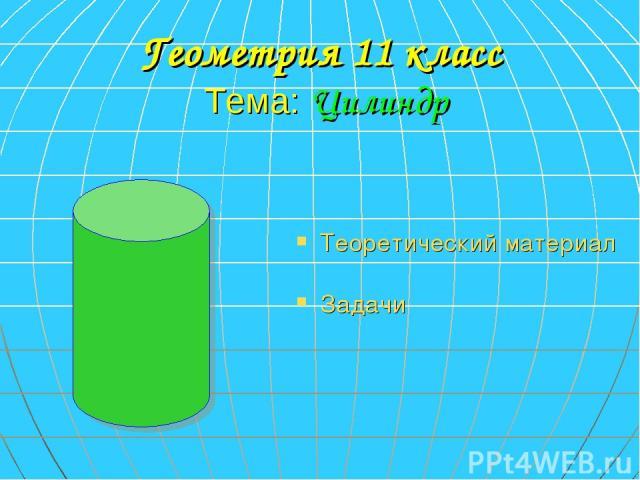 Геометрия 11 класс Тема: Цилиндр Теоретический материал Задачи