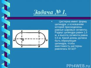 Задача № 1.  Цистерна имеет форму цилиндра ,к основаниям которой присоедине