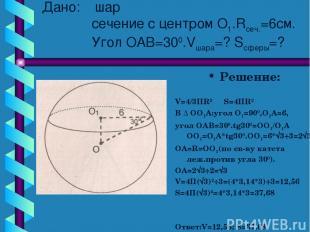 Дано: шар сечение с центром О1.Rсеч.=6см. Угол ОАВ=300.Vшара=? Sсферы=? Решение: