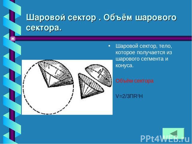 Шаровой сектор . Объём шарового сектора. Шаровой сектор, тело, которое получается из шарового сегмента и конуса. Объём сектора V=2/3ПR2H