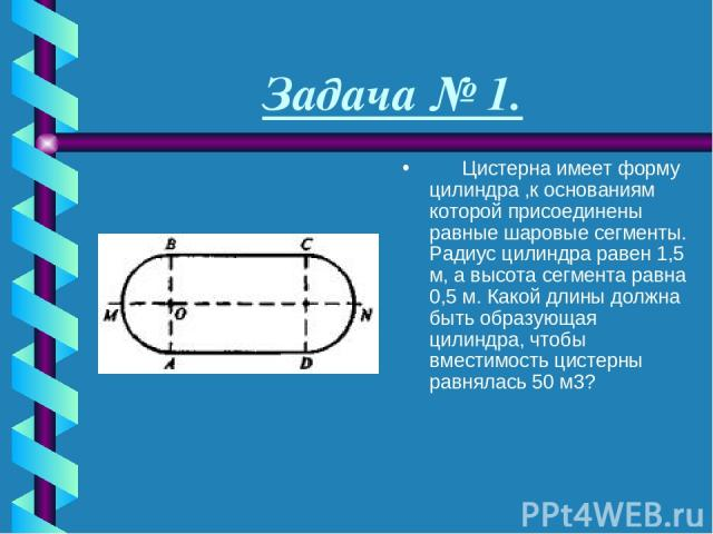 Задача № 1.  Цистерна имеет форму цилиндра ,к основаниям которой присоединены равные шаровые сегменты. Радиус цилиндра равен 1,5 м, а высота сегмента равна 0,5 м. Какой длины должна быть образующая цилиндра, чтобы вместимость цистерны равнялась…