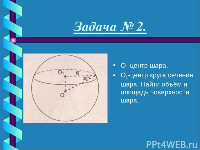 Задача № 2. О- центр шара. О1-центр круга сечения шара. Найти объём и площадь поверхности шара.