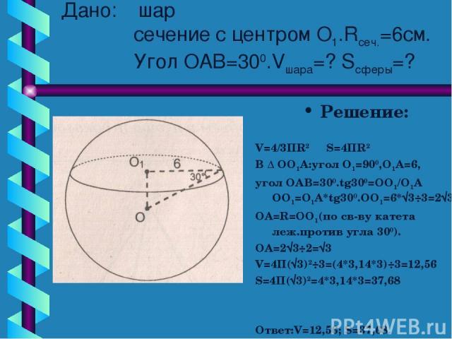 Дано: шар сечение с центром О1.Rсеч.=6см. Угол ОАВ=300.Vшара=? Sсферы=? Решение: V=4/3ПR2 S=4ПR2 В ∆ ОО1А:угол О1=900,О1А=6, угол ОАВ=300.tg300=ОО1/О1А ОО1=О1А*tg300.ОО1=6*√3÷3=2√3 ОА=R=OO1(по св-ву катета леж.против угла 300). ОА=2√3÷2=√3 V=4П(√3)2…