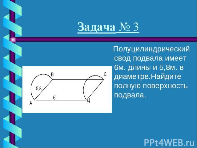 Задача № 3 Полуцилиндрический свод подвала имеет 6м. длины и 5,8м. в диаметре.Найдите полную поверхность подвала.