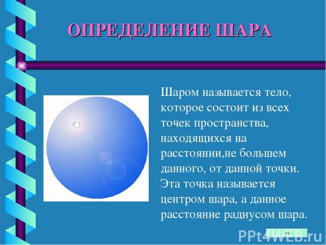 ОПРЕДЕЛЕНИЕ ШАРА Шаром называется тело, которое состоит из всех точек пространства, находящихся на расстоянии,не большем данного, от данной точки. Эта точка называется центром шара, а данное расстояние радиусом шара.