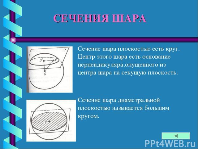 СЕЧЕНИЯ ШАРА Сечение шара плоскостью есть круг. Центр этого шара есть основание перпендикуляра,опущенного из центра шара на секущую плоскость. Сечение шара диаметральной плоскостью называется большим кругом.