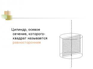 Цилиндр, осевое сечение, которого-квадрат называется равносторонним