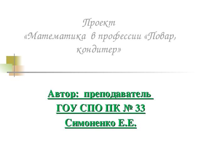 Проект «Математика в профессии «Повар, кондитер» Автор: преподаватель ГОУ СПО ПК № 33 Симоненко Е.Е.