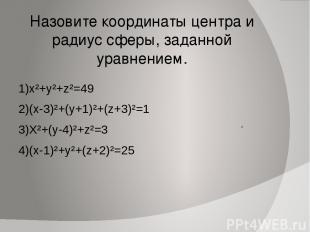 Назовите координаты центра и радиус сферы, заданной уравнением. 1)x²+y²+z²=49 2)