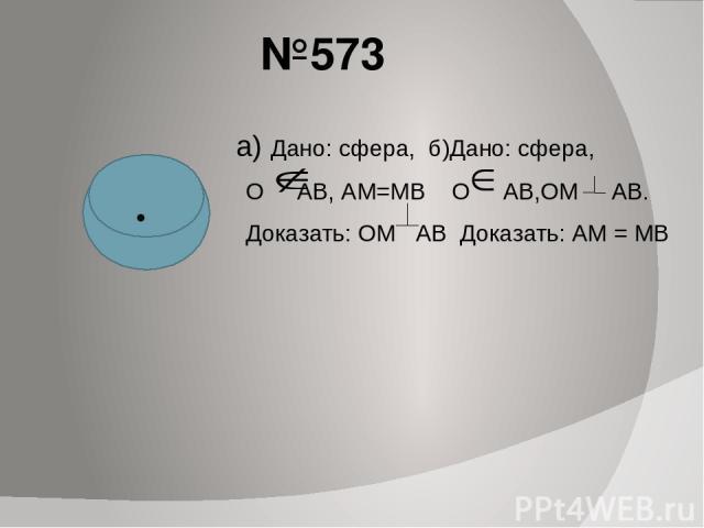 №573 а) Дано: сфера, б)Дано: сфера, О АВ, АМ=МВ О АВ,ОМ АВ. Доказать: ОМ АВ Доказать: АМ = МВ