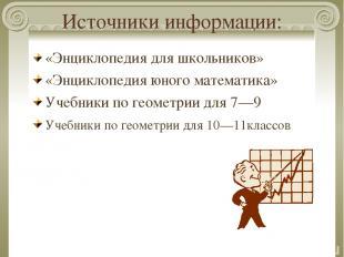 Источники информации: «Энциклопедия для школьников» «Энциклопедия юного математи